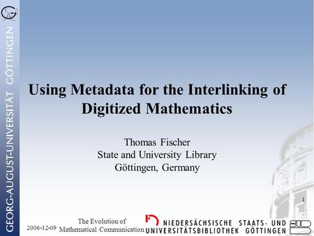 2006-12-09 The Evolution of Mathematical Communication 1 Using Metadata for the Interlinking of Digitized Mathematics Thomas Fischer State and University.
