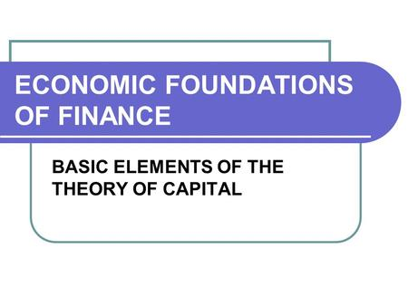 ECONOMIC FOUNDATIONS OF FINANCE BASIC ELEMENTS OF THE THEORY OF CAPITAL.