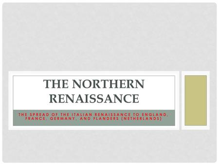 THE SPREAD OF THE ITALIAN RENAISSANCE TO ENGLAND, FRANCE, GERMANY, AND FLANDERS (NETHERLANDS) THE NORTHERN RENAISSANCE.