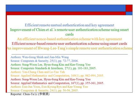 Efficient remote mutual authentication and key agreement Improvement of Chien et al. ' s remote user authentication scheme using smart cards An efficient.