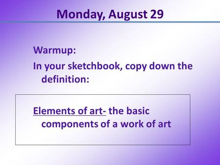Monday, August 29 Warmup: In your sketchbook, copy down the definition: Elements of art- the basic components of a work of art.