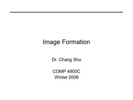 Image Formation Dr. Chang Shu COMP 4900C Winter 2008.