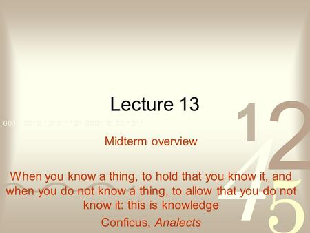 Lecture 13 Midterm overview When you know a thing, to hold that you know it, and when you do not know a thing, to allow that you do not know it: this is.