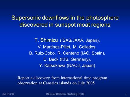2005/11/086th Solar-B Science Supersonic downflows in the photosphere discovered in sunspot moat regions T. Shimizu (ISAS/JAXA, Japan),