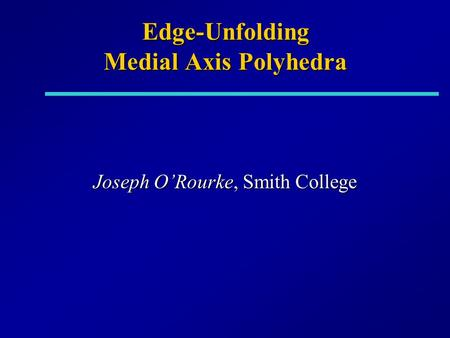 Edge-Unfolding Medial Axis Polyhedra Joseph O'Rourke, Smith College.