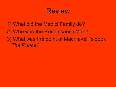 Review 1) What did the Medici Family do? 2) Who was the Renaissance Man? 3) What was the point of Machiavelli's book The Prince?