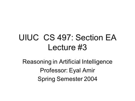 UIUC CS 497: Section EA Lecture #3 Reasoning in Artificial Intelligence Professor: Eyal Amir Spring Semester 2004.
