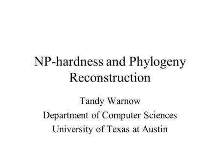 NP-hardness and Phylogeny Reconstruction Tandy Warnow Department of Computer Sciences University of Texas at Austin.
