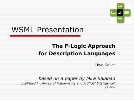 "1 WSML Presentation The F-Logic Approach for Description Languages Uwe Keller based on a paper by Mira Balaban published in ""Annals of Mathematics and."