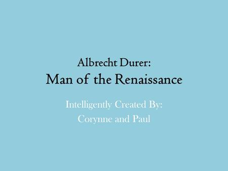 Albrecht Durer: Man of the Renaissance Intelligently Created By: Corynne and Paul.