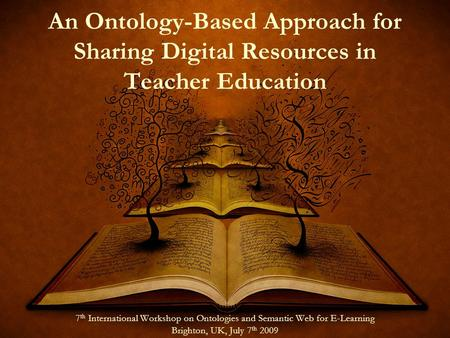 An Ontology-Based Approach for Sharing Digital Resources in Teacher Education 7 th International Workshop on Ontologies and Semantic Web for E-Learning.