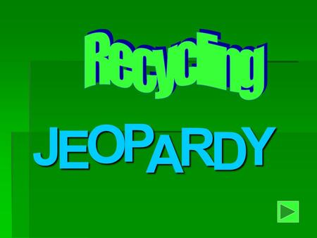 J E OPA R D Y Welcome to Recycling Jeopardy When you're ready to play Click the forward Arrow.