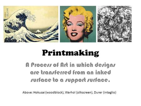 Printmaking A Process of Art in which designs are transferred from an inked surface to a support surface. Above: Hokusai (woodblock), Warhol (silkscreen),