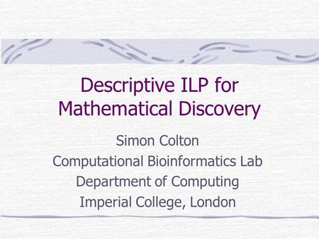 Descriptive ILP for Mathematical Discovery Simon Colton Computational Bioinformatics Lab Department of Computing Imperial College, London.