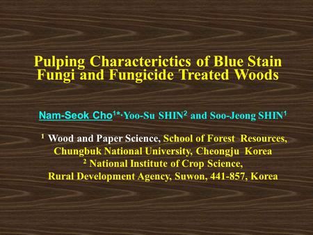 Pulping Characterictics of Blue Stain Fungi and Fungicide Treated Woods Nam-Seok Cho 1 *· Yoo-Su SHIN 2 and Soo-Jeong SHIN 1 1 Wood and Paper Science,