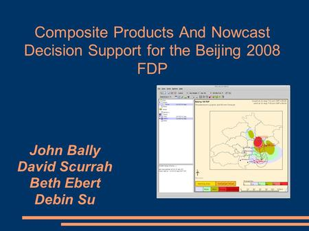 Composite Products And Nowcast Decision Support for the Beijing 2008 FDP John Bally David Scurrah Beth Ebert Debin Su.