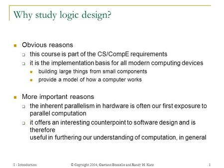 I - Introduction © Copyright 2004, Gaetano Borriello and Randy H. Katz 1 Why study logic design? Obvious reasons  this course is part of the CS/CompE.