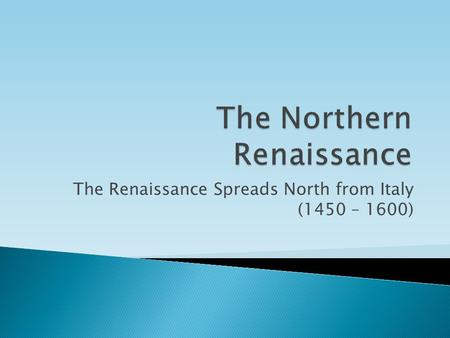 The Renaissance Spreads North from Italy (1450 – 1600)