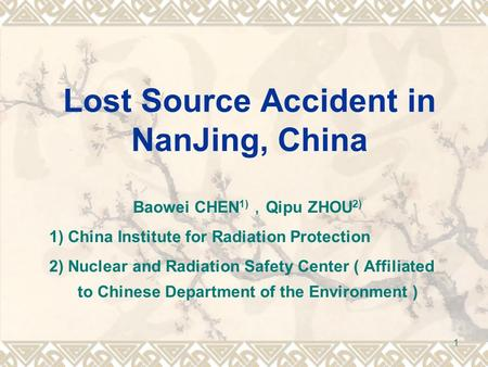 1 Lost Source Accident in NanJing, China Baowei CHEN 1) , Qipu ZHOU 2) 1) China Institute for Radiation Protection 2) Nuclear and Radiation Safety Center.