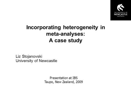 Incorporating heterogeneity in meta-analyses: A case study Liz Stojanovski University of Newcastle Presentation at IBS Taupo, New Zealand, 2009.
