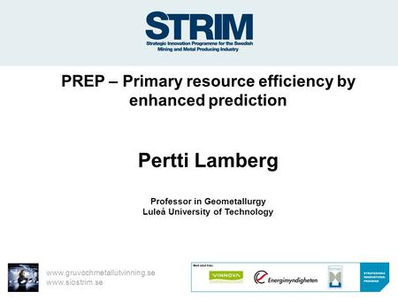 Www.gruvochmetallutvinning.se www.siostrim.se PREP – Primary resource efficiency by enhanced prediction Pertti Lamberg Professor in Geometallurgy Luleå.