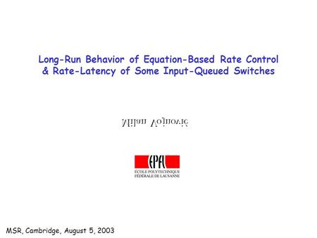 MSR, Cambridge, August 5, 2003 Long-Run Behavior of Equation-Based Rate Control & Rate-Latency of Some Input-Queued Switches.
