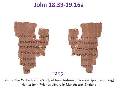 """P52"" photo: The Center for the Study of New Testament Manuscripts [csntm.org] rights: John Rylands Library in Manchester, England John 18.39-19.16a."