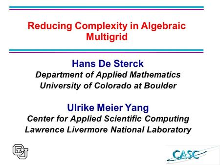 Hans De Sterck Department of Applied Mathematics University of Colorado at Boulder Ulrike Meier Yang Center for Applied Scientific Computing Lawrence Livermore.