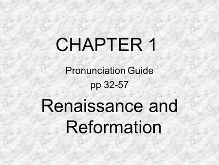 CHAPTER 1 Pronunciation Guide pp 32-57 Renaissance and Reformation.