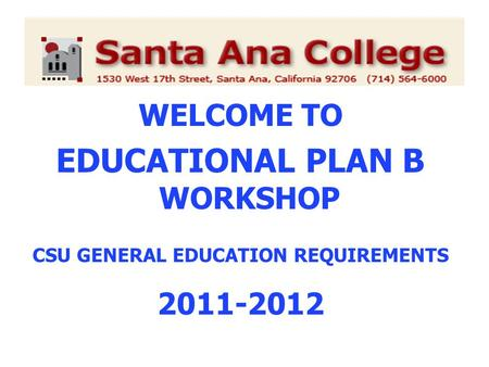 WELCOME TO EDUCATIONAL PLAN B WORKSHOP CSU GENERAL EDUCATION REQUIREMENTS 2011-2012.