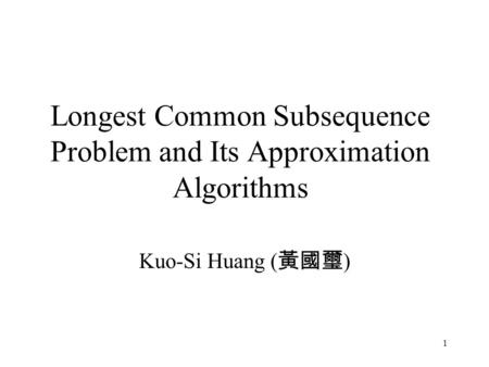 1 Longest Common Subsequence Problem and Its Approximation Algorithms Kuo-Si Huang ( 黃國璽 )