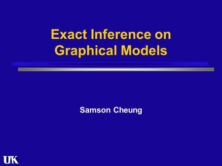 Exact Inference on Graphical Models Samson Cheung.