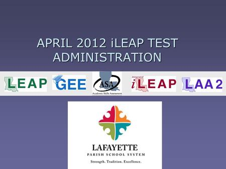 APRIL 2012 iLEAP TEST ADMINISTRATION. April Administration Key Dates  iLEAP, LAA 2, & ASA/ASA LAA 2 materials arrive: March 12 – 16  Boxes marked with.