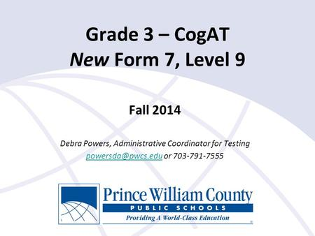 Fall 2014 Debra Powers, Administrative Coordinator for Testing or 703-791-7555 Grade 3 – CogAT New Form 7, Level 9.