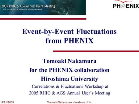 Tomoaki Nakamura - Hiroshima Univ.16/21/2005 Event-by-Event Fluctuations from PHENIX Tomoaki Nakamura for the PHENIX collaboration Hiroshima University.