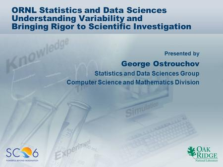 Presented by ORNL Statistics and Data Sciences Understanding Variability and Bringing Rigor to Scientific Investigation George Ostrouchov Statistics and.