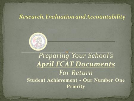 Preparing Your School's April FCAT Documents For Return Student Achievement - Our Number One Priority.