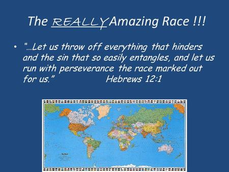 "The REALLY Amazing Race !!! ""…Let us throw off everything that hinders and the sin that so easily entangles, and let us run with perseverance the race."