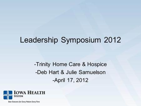 Leadership Symposium 2012 -Trinity Home Care & Hospice -Deb Hart & Julie Samuelson -April 17, 2012.