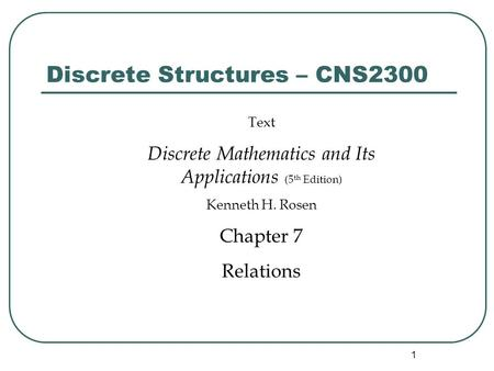 1 Discrete Structures – CNS2300 Text Discrete Mathematics and Its Applications (5 th Edition) Kenneth H. Rosen Chapter 7 Relations.