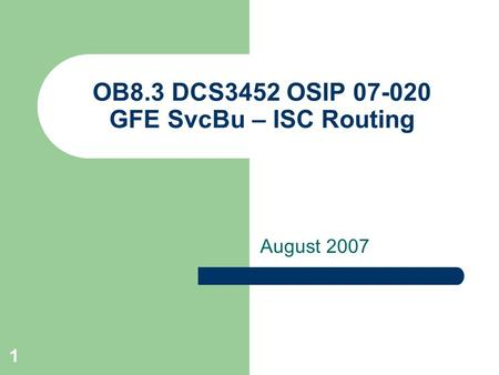 1 OB8.3 DCS3452 OSIP 07-020 GFE SvcBu – ISC Routing August 2007.
