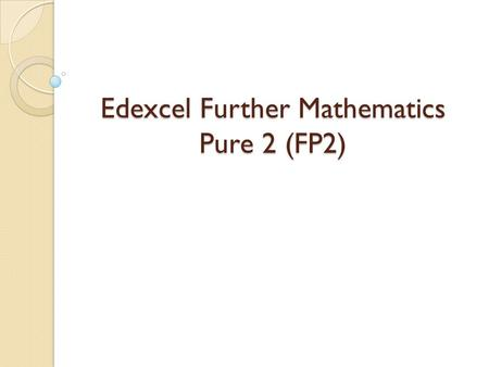Edexcel Further Mathematics Pure 2 (FP2). Introduction Prerequisites A knowledge of the specifications for C1, C2, C3, C4 and FP1, their prerequisites,