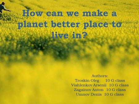 How can we make a planet better place to live in? Authors: Troskin Oleg 10 G class Vishlenkov Arsenii 10 G class Zagainov Anton 10 G class Umnov Denis.