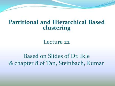 Partitional and Hierarchical Based clustering Lecture 22 Based on Slides of Dr. Ikle & chapter 8 of Tan, Steinbach, Kumar.
