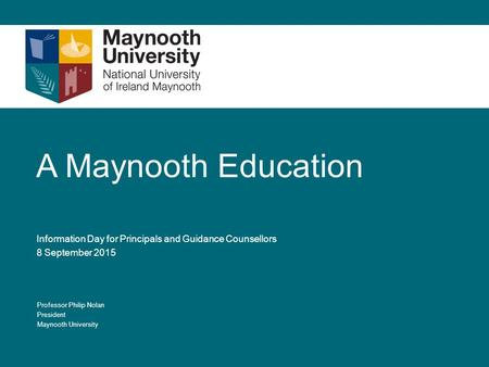 A Maynooth Education Information Day for Principals and Guidance Counsellors 8 September 2015 Professor Philip Nolan President Maynooth University.