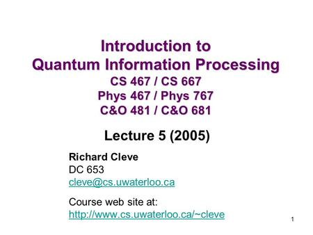 1 Introduction to Quantum Information Processing CS 467 / CS 667 Phys 467 / Phys 767 C&O 481 / C&O 681 Richard Cleve DC 653 Course.