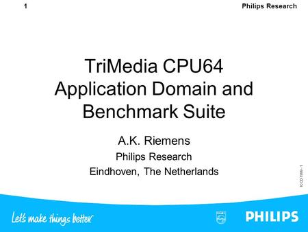 Philips Research ICCD 1999 - 1 1 TriMedia CPU64 Application Domain and Benchmark Suite A.K. Riemens Philips Research Eindhoven, The Netherlands.