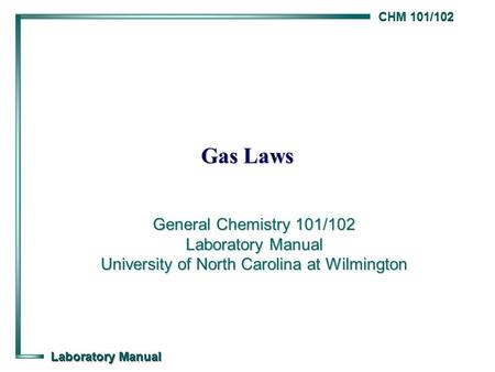 CHM 101/102 Laboratory Manual Gas Laws General Chemistry 101/102 Laboratory Manual University of North Carolina at Wilmington.