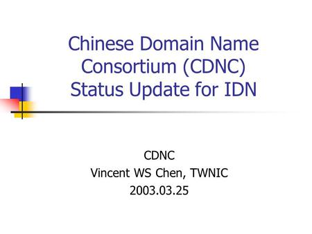 Chinese Domain Name Consortium (CDNC) Status Update for IDN CDNC Vincent WS Chen, TWNIC 2003.03.25.