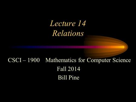 Lecture 14 Relations CSCI – 1900 Mathematics for Computer Science Fall 2014 Bill Pine.